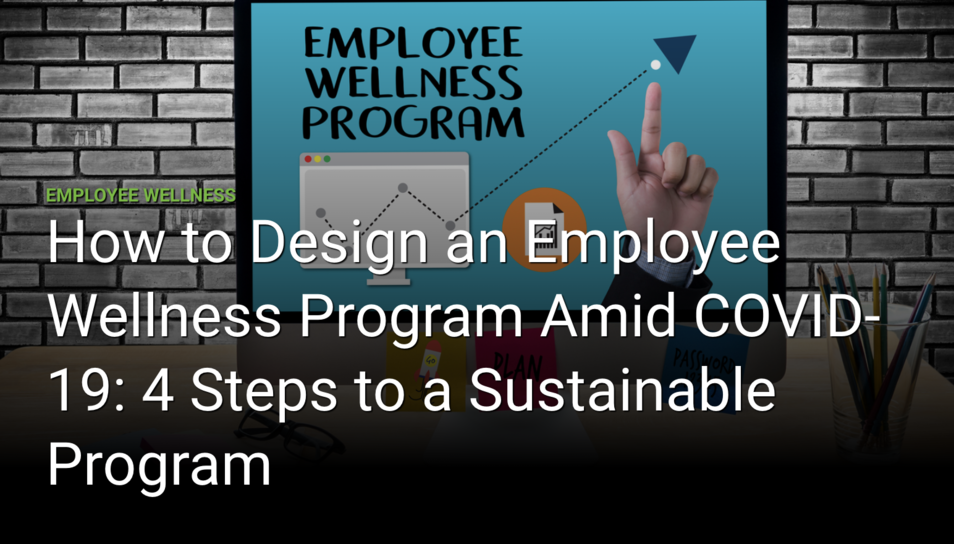 How To Design An Employee Wellness Program Amid COVID-19: 4 Steps To A Sustainable Program